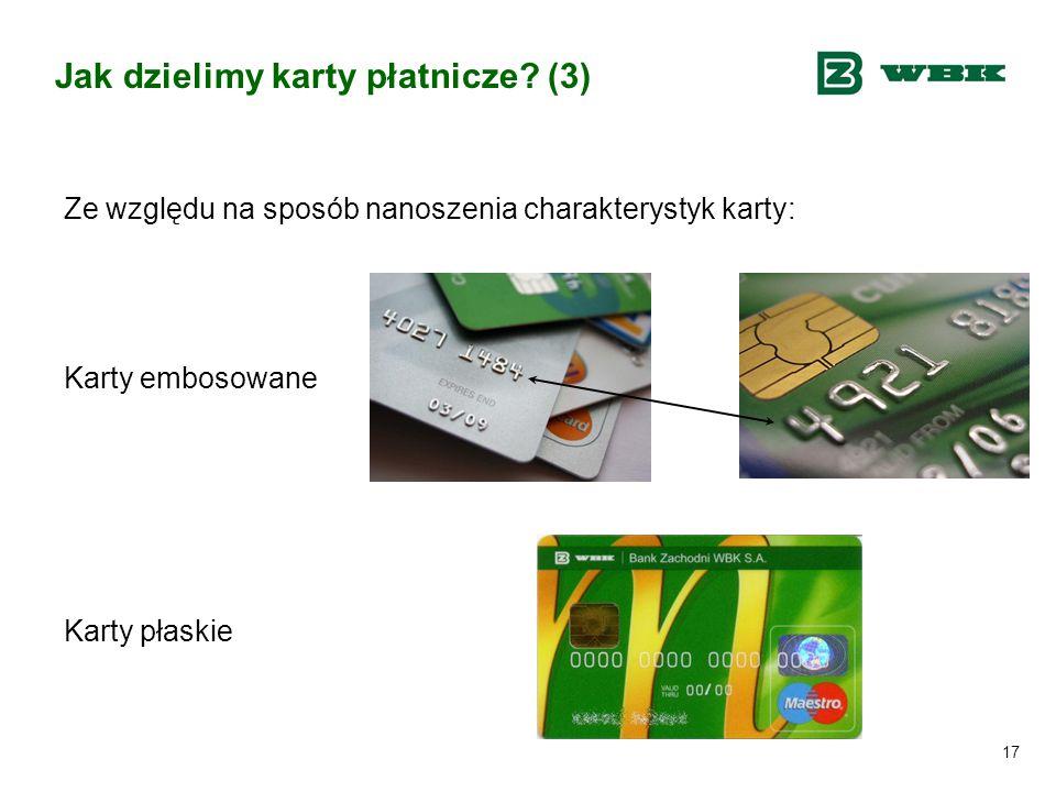 17 Jak dzielimy karty płatnicze? (3) Ze względu na sposób nanoszenia charakterystyk karty: Karty embosowane Karty płaskie