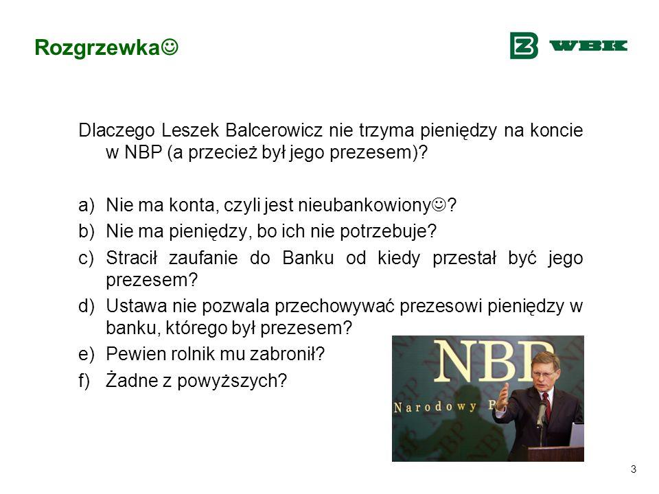 3 Rozgrzewka Dlaczego Leszek Balcerowicz nie trzyma pieniędzy na koncie w NBP (a przecież był jego prezesem)? a)Nie ma konta, czyli jest nieubankowion