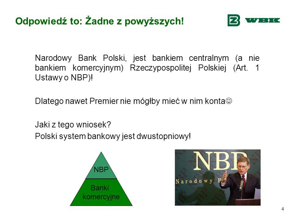 4 Odpowiedź to: Żadne z powyższych! Narodowy Bank Polski, jest bankiem centralnym (a nie bankiem komercyjnym) Rzeczypospolitej Polskiej (Art. 1 Ustawy