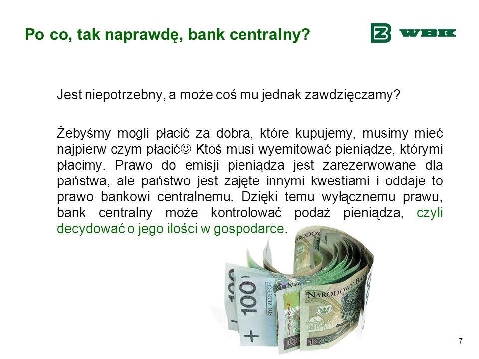 7 Po co, tak naprawdę, bank centralny? Jest niepotrzebny, a może coś mu jednak zawdzięczamy? Żebyśmy mogli płacić za dobra, które kupujemy, musimy mie