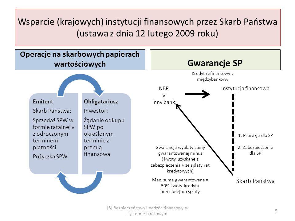 Rekapitalizacja (krajowych) instytucji finansowych (ustawa z dnia 12 lutego 2010 roku) Model 1: Gwarancja (Skarbu Państwa) zwiększenia funduszy własnych 1 KNF akceptuje program naprawczy 2 Instytucja finansowa emituje akcje, obligacje lub BPW 3 Skarb Państwa obejmuje nie nabyte akcje, obligacje i BPW, z zagwarantowanymi przywilejami co do dywidend i głosów na WZA Model 2: Przejęcie banku przez Skarb Państwa Groźba utraty wypłacalności instytucji finansowej Opinia Prezesa NBP + Przewodniczącego KNF + Prezesa BFG Rada Ministrów – w imieniu Skarbu Państwa – przejmuje IF, dokonując przymusowego wykupu akcji 6 [3] Bezpieczeństwo i nadzór finansowy w systemie bankowym