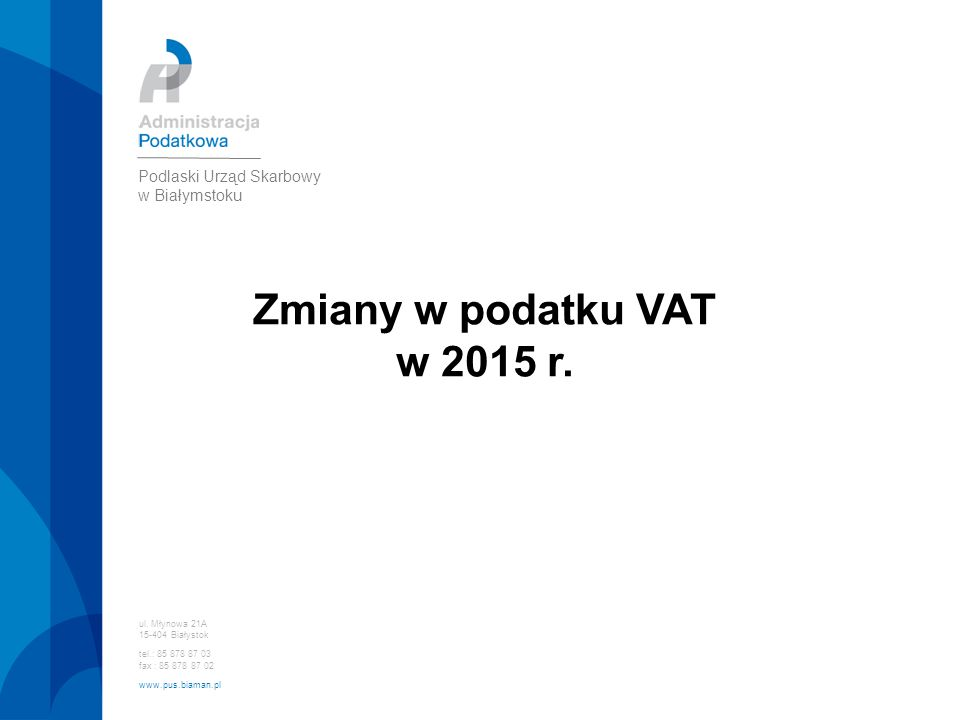 Zmiany w podatku VAT w 2015 r. ul. Młynowa 21A 15-404 Białystok tel.: 85 878 87 03 fax : 85 878 87 02 www.pus.biaman.pl Podlaski Urząd Skarbowy w Biał