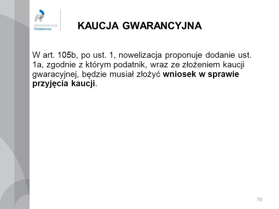 KAUCJA GWARANCYJNA W art. 105b, po ust. 1, nowelizacja proponuje dodanie ust. 1a, zgodnie z którym podatnik, wraz ze złożeniem kaucji gwaracyjnej, będ