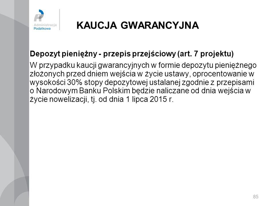 KAUCJA GWARANCYJNA Depozyt pieniężny - przepis przejściowy (art. 7 projektu) W przypadku kaucji gwarancyjnych w formie depozytu pieniężnego złożonych
