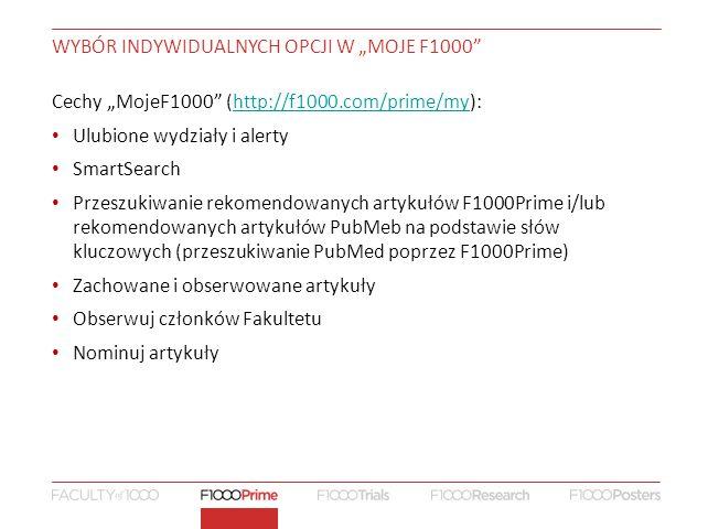 """WYBÓR INDYWIDUALNYCH OPCJI W """"MOJE F1000 Cechy """"MojeF1000 (http://f1000.com/prime/my):http://f1000.com/prime/my Ulubione wydziały i alerty SmartSearch Przeszukiwanie rekomendowanych artykułów F1000Prime i/lub rekomendowanych artykułów PubMeb na podstawie słów kluczowych (przeszukiwanie PubMed poprzez F1000Prime) Zachowane i obserwowane artykuły Obserwuj członków Fakultetu Nominuj artykuły"""