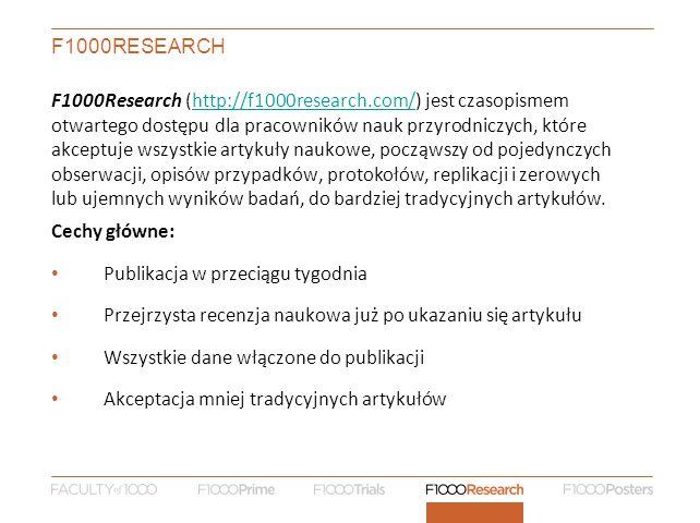 F1000RESEARCH F1000Research (http://f1000research.com/) jest czasopismem otwartego dostępu dla pracowników nauk przyrodniczych, które akceptuje wszystkie artykuły naukowe, począwszy od pojedynczych obserwacji, opisów przypadków, protokołów, replikacji i zerowych lub ujemnych wyników badań, do bardziej tradycyjnych artykułów.http://f1000research.com/ Cechy główne: Publikacja w przeciągu tygodnia Przejrzysta recenzja naukowa już po ukazaniu się artykułu Wszystkie dane włączone do publikacji Akceptacja mniej tradycyjnych artykułów