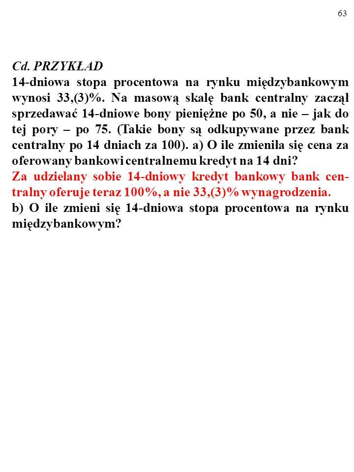 62 PRZYKŁAD 14-dniowa stopa procentowa na rynku międzybankowym wynosi 33,(3)%. Na masową skalę bank centralny zaczął sprzedawać 14-dniowe bony pienięż