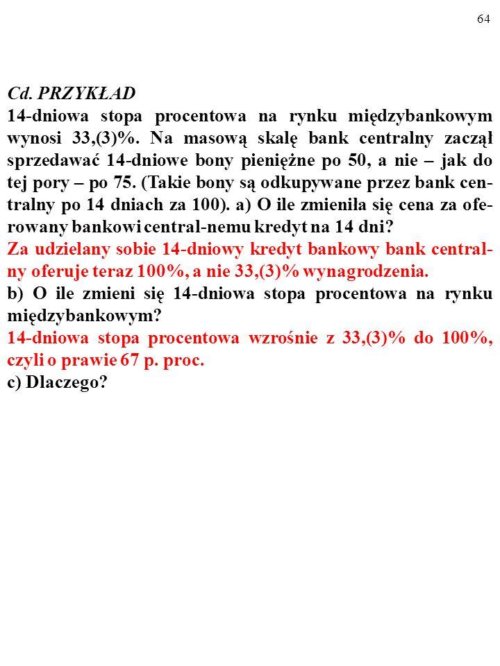63 Cd. PRZYKŁAD 14-dniowa stopa procentowa na rynku międzybankowym wynosi 33,(3)%. Na masową skalę bank centralny zaczął sprzedawać 14-dniowe bony pie