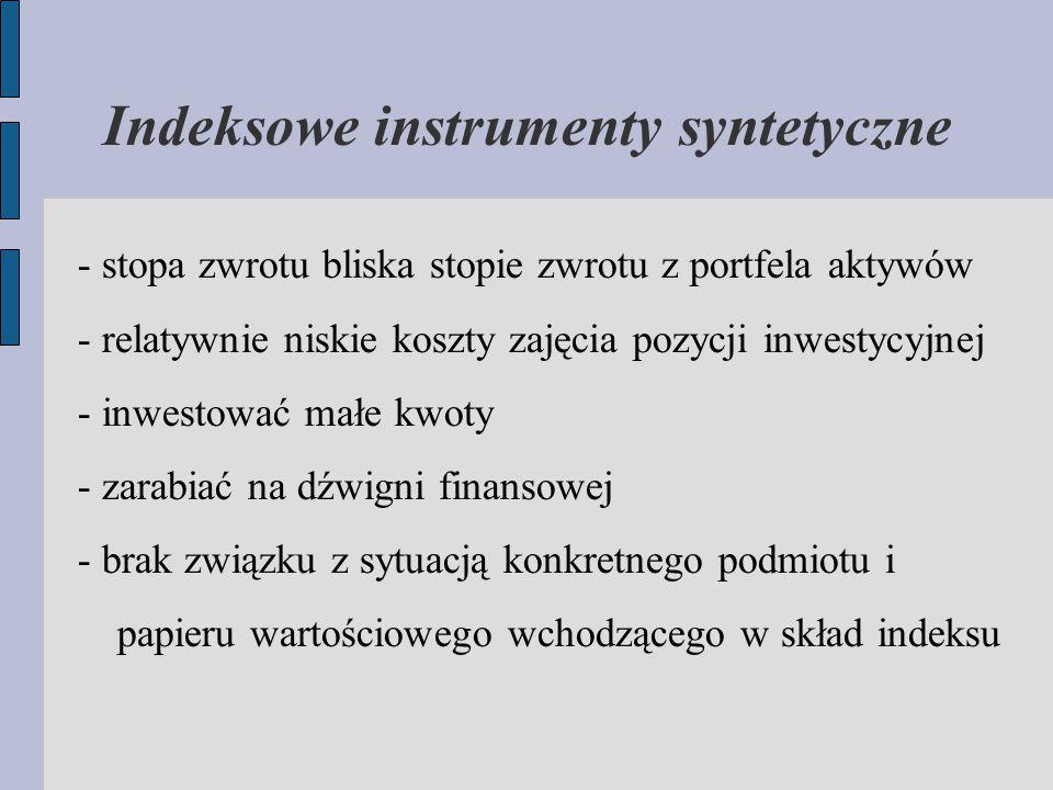 Indeksowe instrumenty syntetyczne - stopa zwrotu bliska stopie zwrotu z portfela aktywów - relatywnie niskie koszty zajęcia pozycji inwestycyjnej - inwestować małe kwoty - zarabiać na dźwigni finansowej - brak związku z sytuacją konkretnego podmiotu i papieru wartościowego wchodzącego w skład indeksu