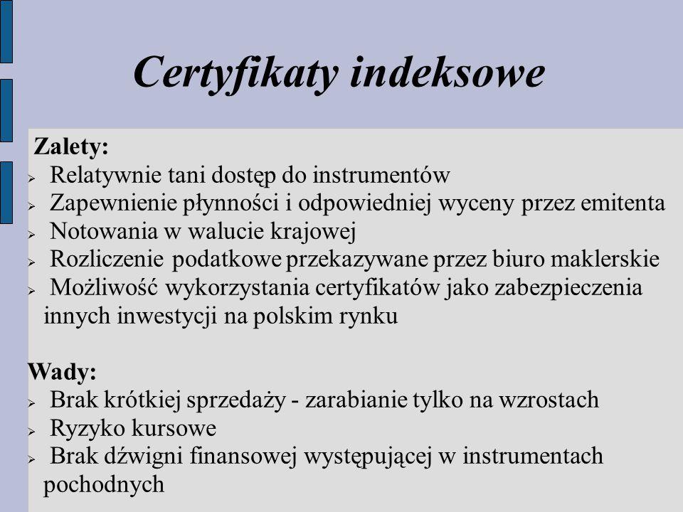 Certyfikaty indeksowe Zalety:  Relatywnie tani dostęp do instrumentów  Zapewnienie płynności i odpowiedniej wyceny przez emitenta  Notowania w walucie krajowej  Rozliczenie podatkowe przekazywane przez biuro maklerskie  Możliwość wykorzystania certyfikatów jako zabezpieczenia innych inwestycji na polskim rynku Wady:  Brak krótkiej sprzedaży - zarabianie tylko na wzrostach  Ryzyko kursowe  Brak dźwigni finansowej występującej w instrumentach pochodnych