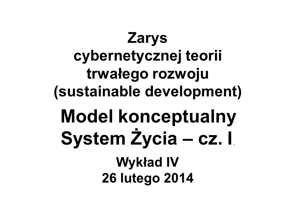 Zarys cybernetycznej teorii trwałego rozwoju (sustainable development) Model konceptualny System Życia – cz. I, Wykład IV 26 lutego 2014