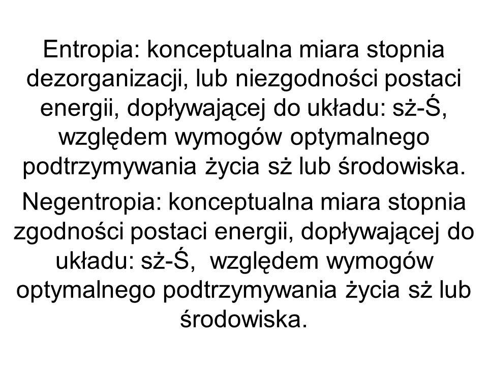 Entropia: konceptualna miara stopnia dezorganizacji, lub niezgodności postaci energii, dopływającej do układu: sż-Ś, względem wymogów optymalnego podt