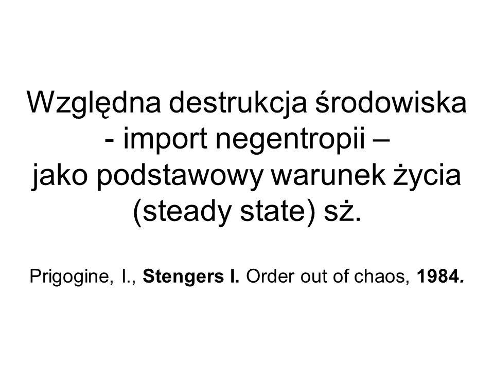 Względna destrukcja środowiska - import negentropii – jako podstawowy warunek życia (steady state) sż. Prigogine, I., Stengers I. Order out of chaos,