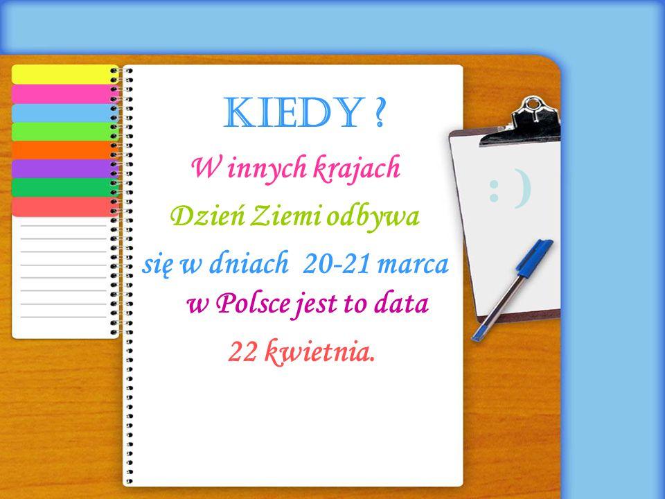 kiedy ? W innych krajach Dzień Ziemi odbywa się w dniach 20-21 marca w Polsce jest to data 22 kwietnia. : )