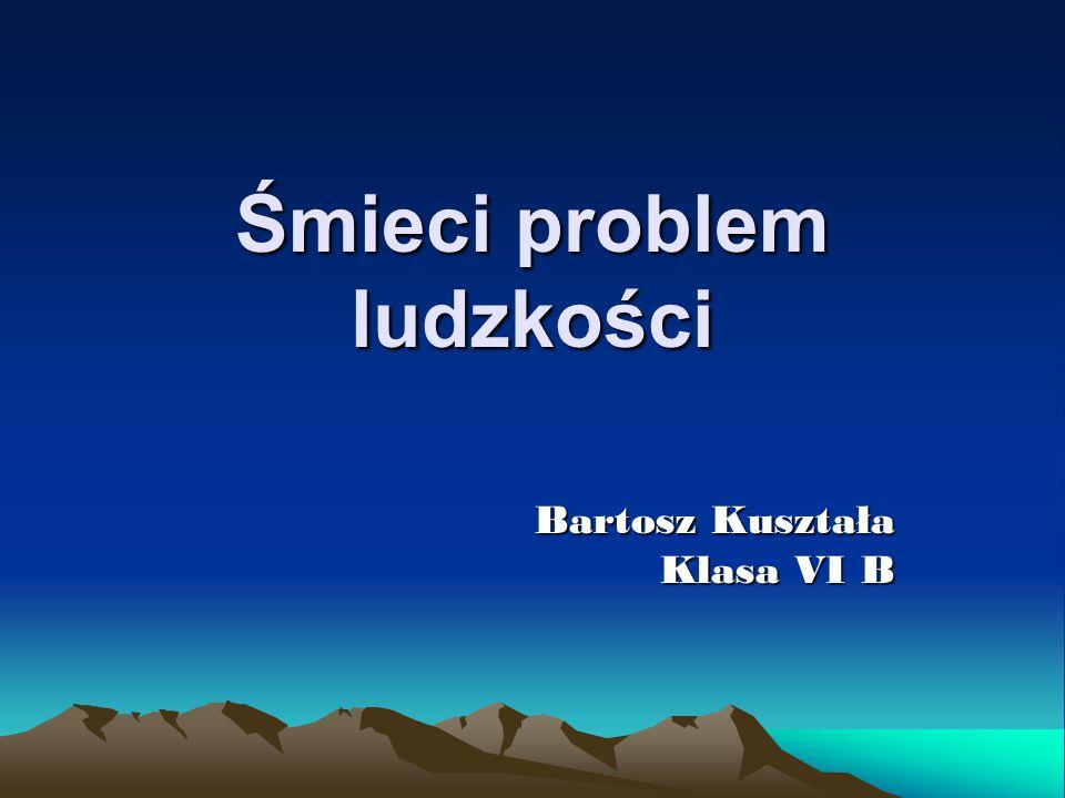 Śmieci problem ludzkości Bartosz Kuształa Klasa VI B