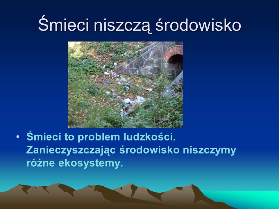 Śmieci niszczą środowisko Śmieci to problem ludzkości.
