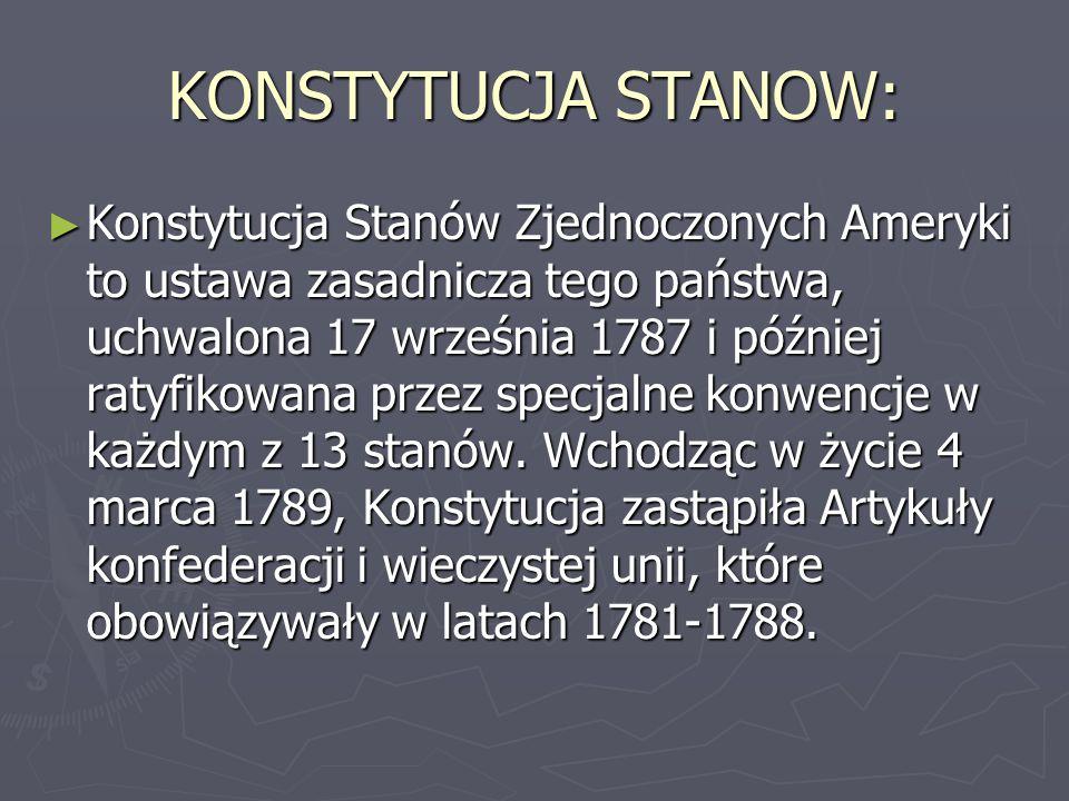 KONSTYTUCJA STANOW: ► Konstytucja Stanów Zjednoczonych Ameryki to ustawa zasadnicza tego państwa, uchwalona 17 września 1787 i później ratyfikowana pr