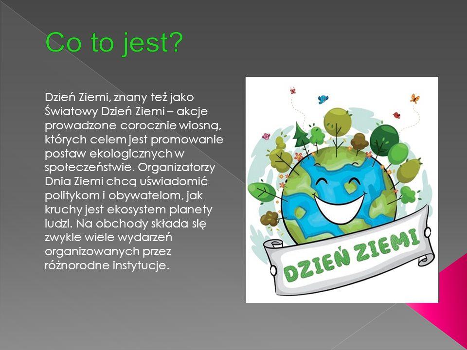 Dzień Ziemi, znany też jako Światowy Dzień Ziemi – akcje prowadzone corocznie wiosną, których celem jest promowanie postaw ekologicznych w społeczeńst