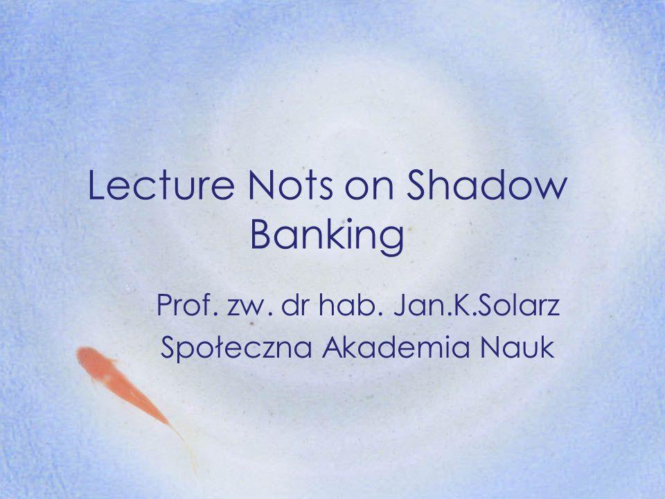 Lecture Nots on Shadow Banking Prof. zw. dr hab. Jan.K.Solarz Społeczna Akademia Nauk