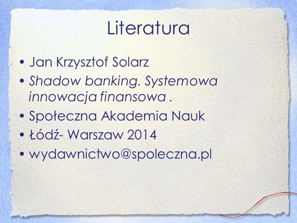 Literatura Jan Krzysztof Solarz Shadow banking. Systemowa innowacja finansowa. Społeczna Akademia Nauk Łódź- Warszaw 2014 wydawnictwo@spoleczna.pl