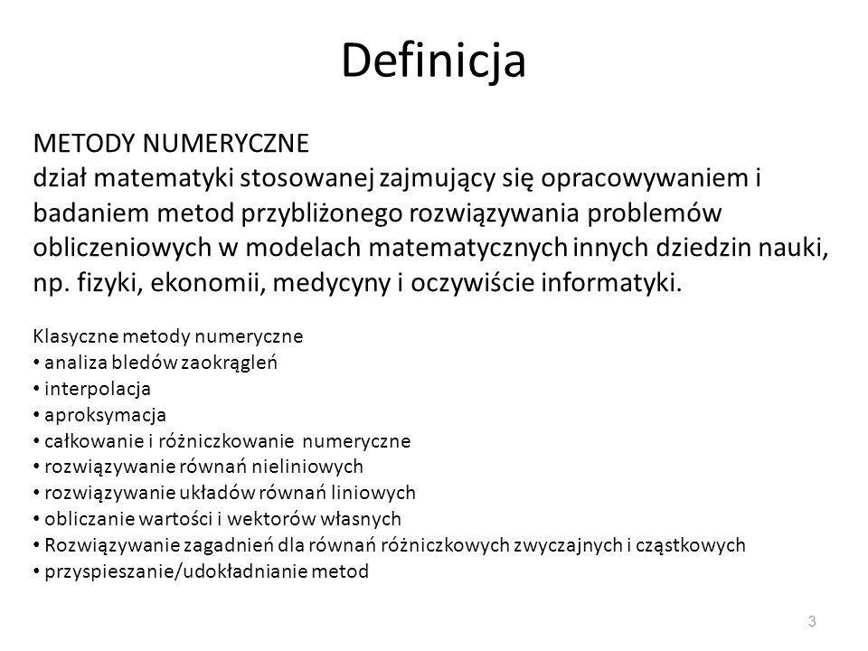 Definicja 3 METODY NUMERYCZNE dział matematyki stosowanej zajmujący się opracowywaniem i badaniem metod przybliżonego rozwiązywania problemów obliczeniowych w modelach matematycznych innych dziedzin nauki, np.
