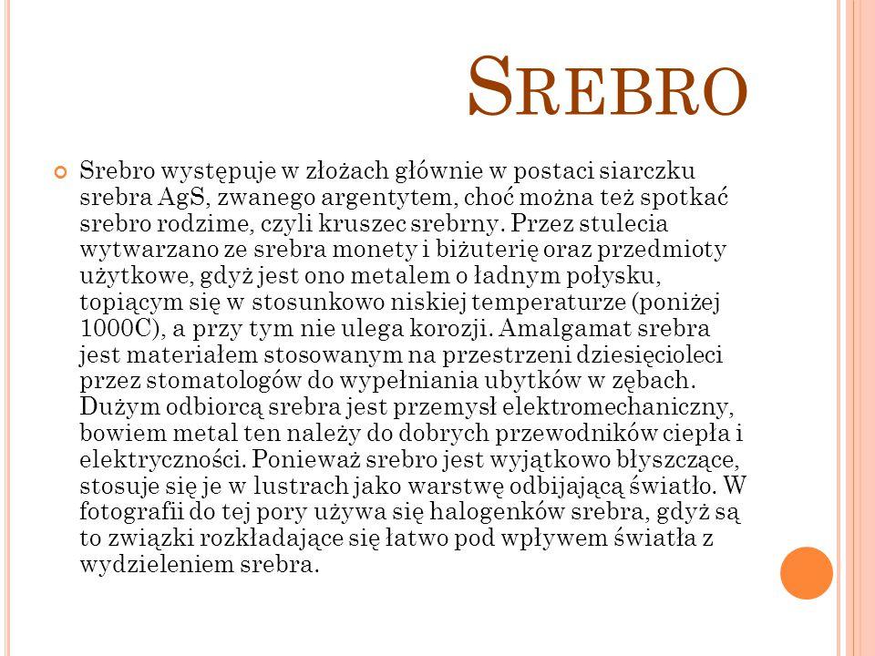 S REBRO Srebro występuje w złożach głównie w postaci siarczku srebra AgS, zwanego argentytem, choć można też spotkać srebro rodzime, czyli kruszec sre