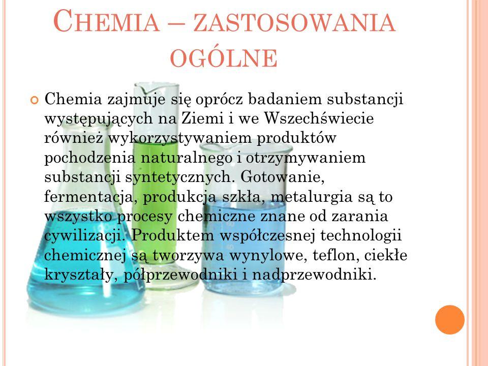C HEMIA – ZASTOSOWANIA OGÓLNE Chemia zajmuje się oprócz badaniem substancji występujących na Ziemi i we Wszechświecie również wykorzystywaniem produkt