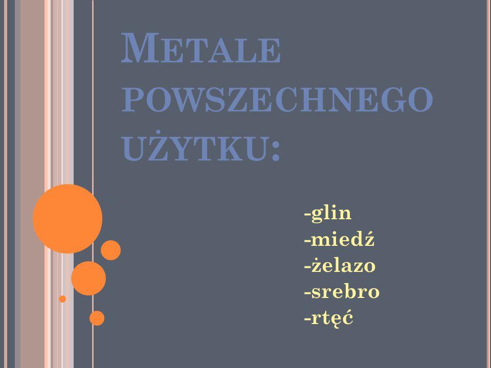 M ETALE POWSZECHNEGO UŻYTKU : -glin -miedź -żelazo -srebro -rtęć