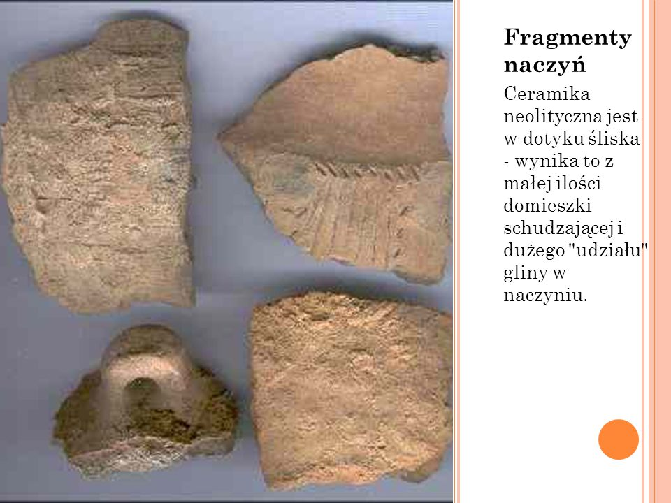 Fragmenty naczyń Ceramika neolityczna jest w dotyku śliska - wynika to z małej ilości domieszki schudzającej i dużego