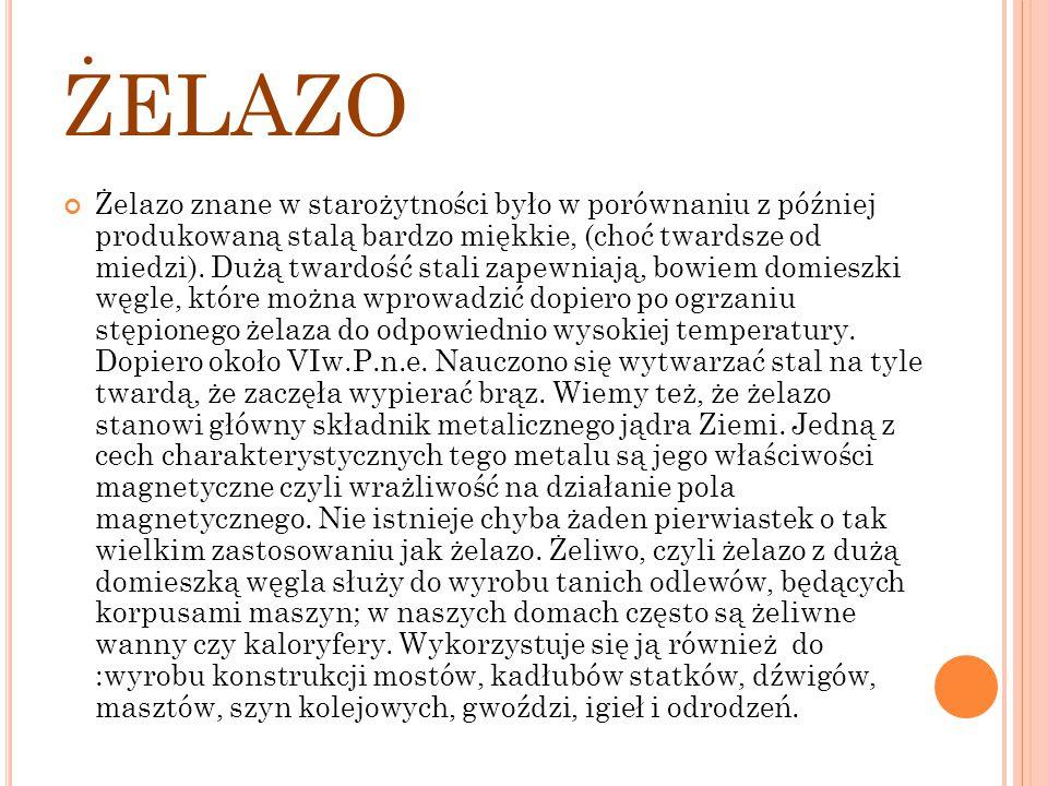 ŻELAZO Żelazo znane w starożytności było w porównaniu z później produkowaną stalą bardzo miękkie, (choć twardsze od miedzi). Dużą twardość stali zapew