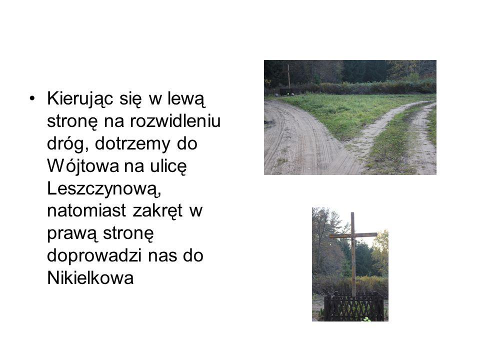 Kierując się w lewą stronę na rozwidleniu dróg, dotrzemy do Wójtowa na ulicę Leszczynową, natomiast zakręt w prawą stronę doprowadzi nas do Nikielkowa