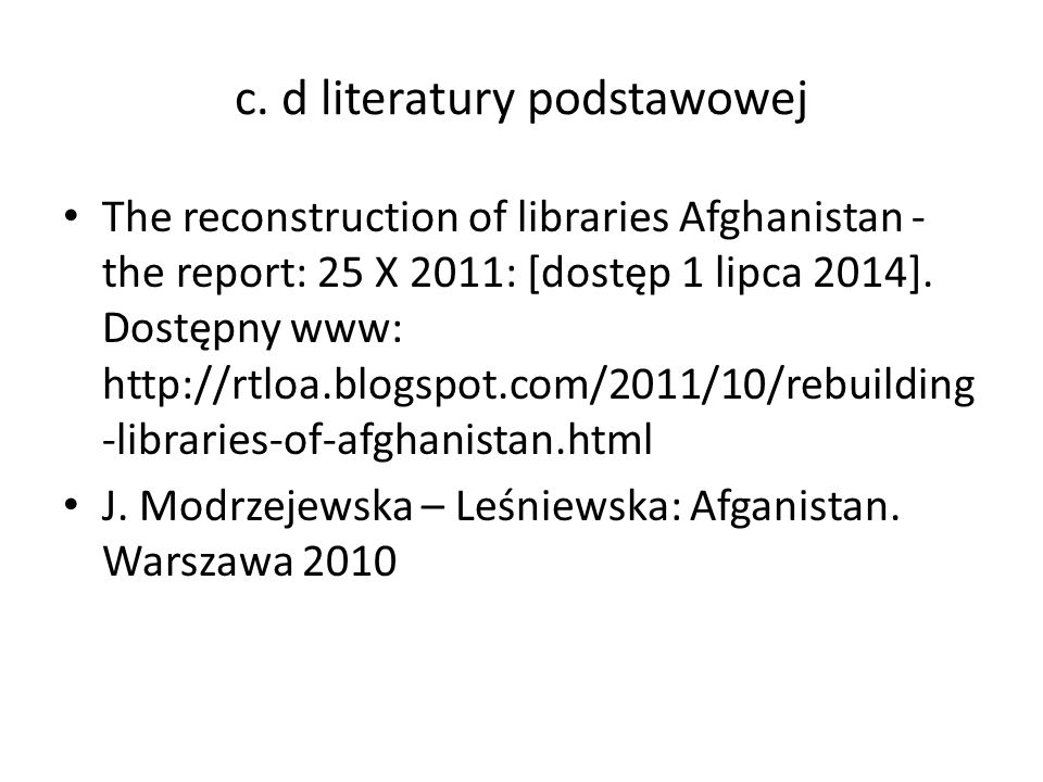 c. d literatury podstawowej The reconstruction of libraries Afghanistan - the report: 25 X 2011: [dostęp 1 lipca 2014]. Dostępny www: http://rtloa.blo