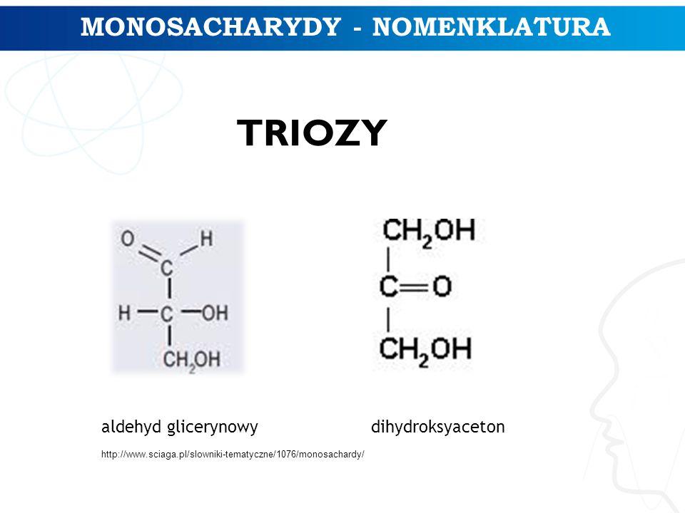 MONOSACHARYDY - NOMENKLATURA TRIOZY aldehyd glicerynowydihydroksyaceton http://www.sciaga.pl/slowniki-tematyczne/1076/monosachardy/