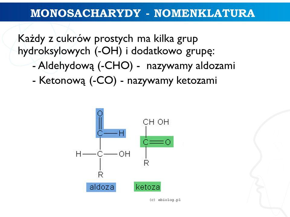 MONOSACHARYDY - NOMENKLATURA Każdy z cukrów prostych ma kilka grup hydroksylowych (-OH) i dodatkowo grupę: - Aldehydową (-CHO) - nazywamy aldozami - K