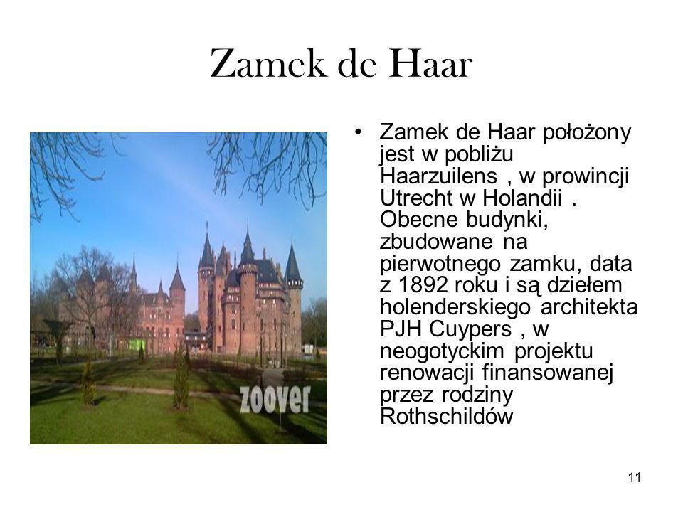 11 Zamek de Haar Zamek de Haar położony jest w pobliżu Haarzuilens, w prowincji Utrecht w Holandii. Obecne budynki, zbudowane na pierwotnego zamku, da