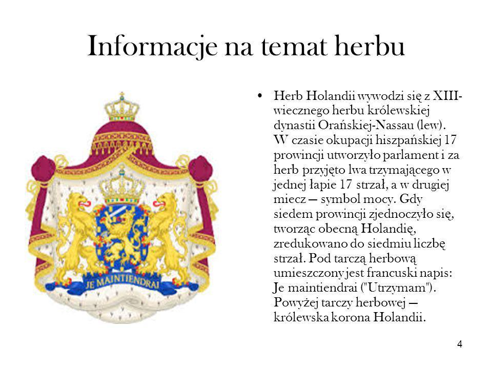 4 Informacje na temat herbu Herb Holandii wywodzi si ę z XIII- wiecznego herbu królewskiej dynastii Ora ń skiej-Nassau (lew). W czasie okupacji hiszpa