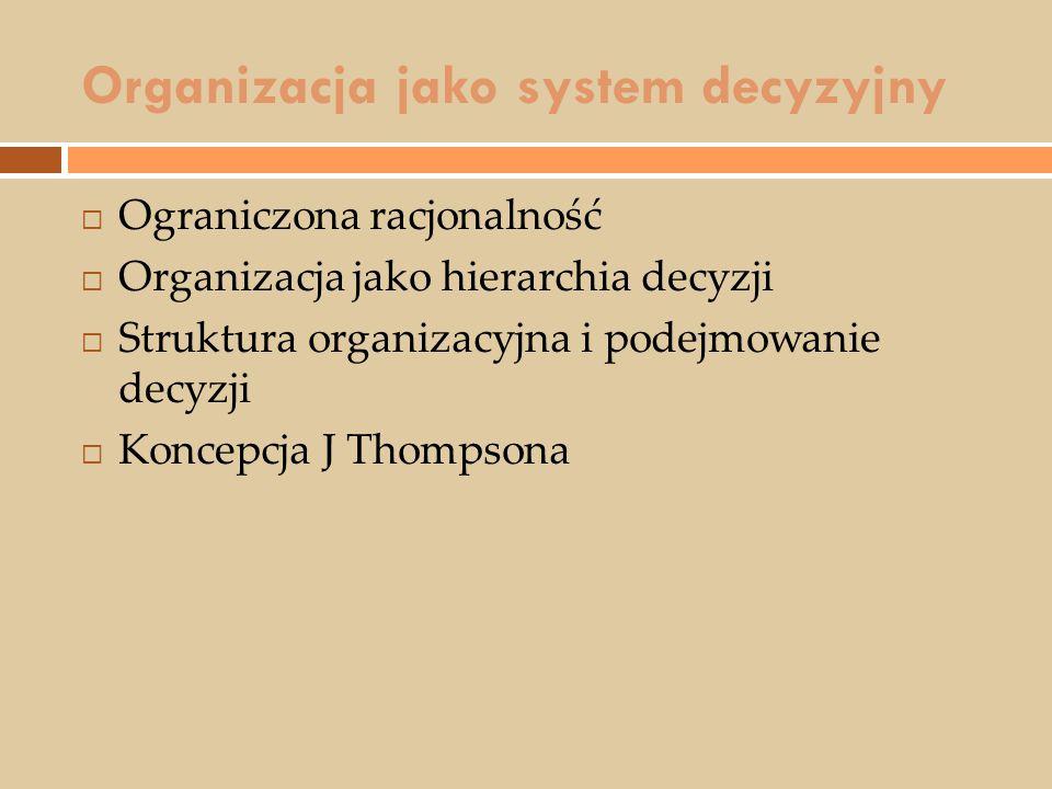 Organizacja jako system decyzyjny  Ograniczona racjonalność  Organizacja jako hierarchia decyzji  Struktura organizacyjna i podejmowanie decyzji 