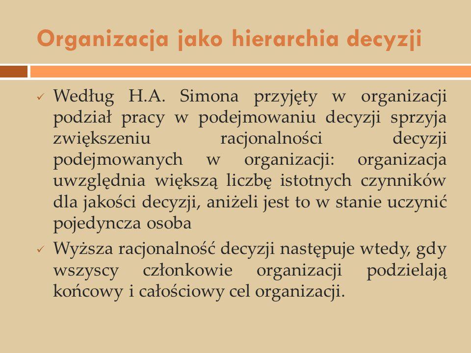 Organizacja jako hierarchia decyzji Według H.A. Simona przyjęty w organizacji podział pracy w podejmowaniu decyzji sprzyja zwiększeniu racjonalności d