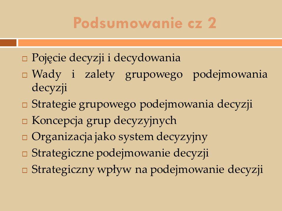 Podsumowanie cz 2  Pojęcie decyzji i decydowania  Wady i zalety grupowego podejmowania decyzji  Strategie grupowego podejmowania decyzji  Koncepcj