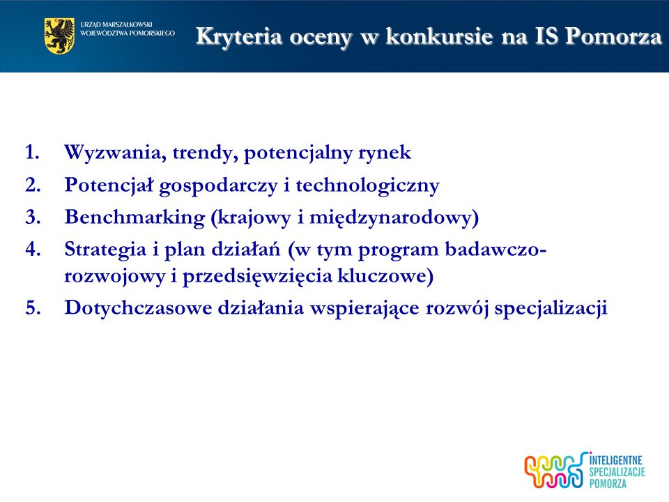 Kryteria oceny w konkursie na IS Pomorza 1.Wyzwania, trendy, potencjalny rynek 2.Potencjał gospodarczy i technologiczny 3.Benchmarking (krajowy i międzynarodowy) 4.Strategia i plan działań (w tym program badawczo- rozwojowy i przedsięwzięcia kluczowe) 5.Dotychczasowe działania wspierające rozwój specjalizacji
