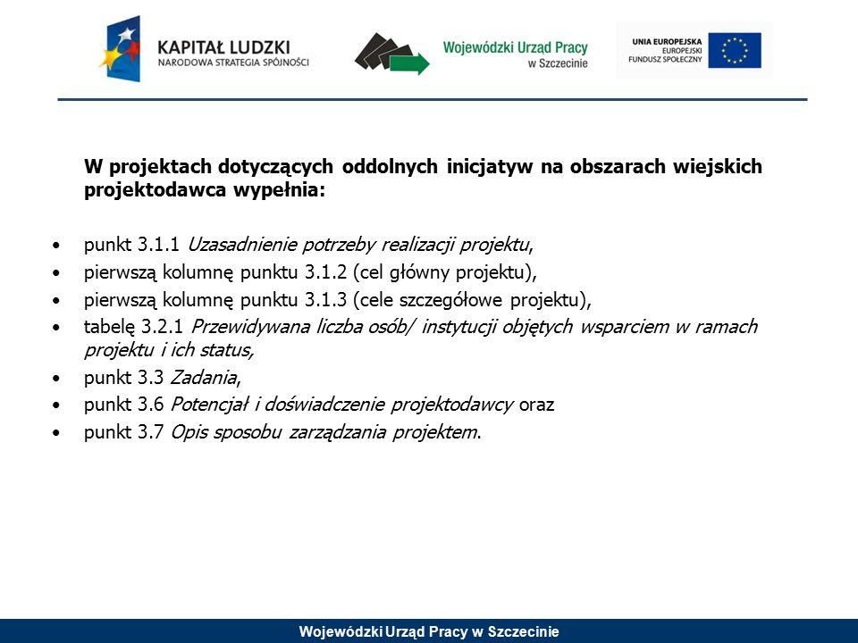 Wojewódzki Urząd Pracy w Szczecinie W projektach dotyczących oddolnych inicjatyw na obszarach wiejskich projektodawca wypełnia: punkt 3.1.1 Uzasadnienie potrzeby realizacji projektu, pierwszą kolumnę punktu 3.1.2 (cel główny projektu), pierwszą kolumnę punktu 3.1.3 (cele szczegółowe projektu), tabelę 3.2.1 Przewidywana liczba osób/ instytucji objętych wsparciem w ramach projektu i ich status, punkt 3.3 Zadania, punkt 3.6 Potencjał i doświadczenie projektodawcy oraz punkt 3.7 Opis sposobu zarządzania projektem.