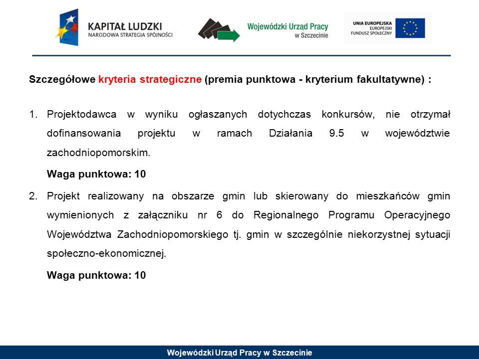 Wojewódzki Urząd Pracy w Szczecinie Szczegółowe kryteria strategiczne (premia punktowa - kryterium fakultatywne) : 1.Projektodawca w wyniku ogłaszanych dotychczas konkursów, nie otrzymał dofinansowania projektu w ramach Działania 9.5 w województwie zachodniopomorskim.