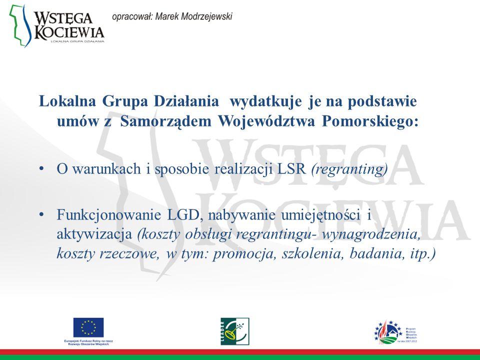 Lokalna Grupa Działania wydatkuje je na podstawie umów z Samorządem Województwa Pomorskiego: O warunkach i sposobie realizacji LSR (regranting) Funkcjonowanie LGD, nabywanie umiejętności i aktywizacja (koszty obsługi regrantingu- wynagrodzenia, koszty rzeczowe, w tym: promocja, szkolenia, badania, itp.)