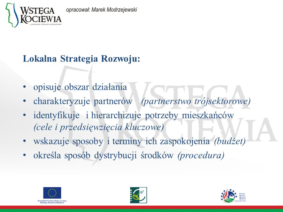 Lokalna Strategia Rozwoju: opisuje obszar działania charakteryzuje partnerów (partnerstwo trójsektorowe) identyfikuje i hierarchizuje potrzeby mieszkańców (cele i przedsięwzięcia kluczowe) wskazuje sposoby i terminy ich zaspokojenia (budżet) określa sposób dystrybucji środków (procedura)