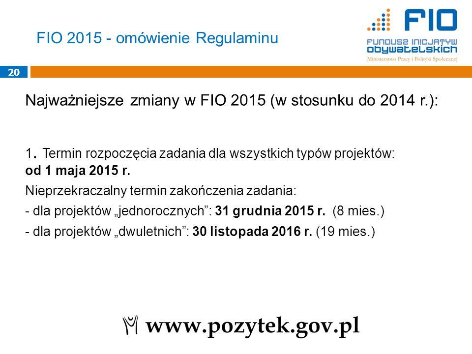 20 Najważniejsze zmiany w FIO 2015 (w stosunku do 2014 r.): 1. Termin rozpoczęcia zadania dla wszystkich typów projektów: od 1 maja 2015 r. Nieprzekra