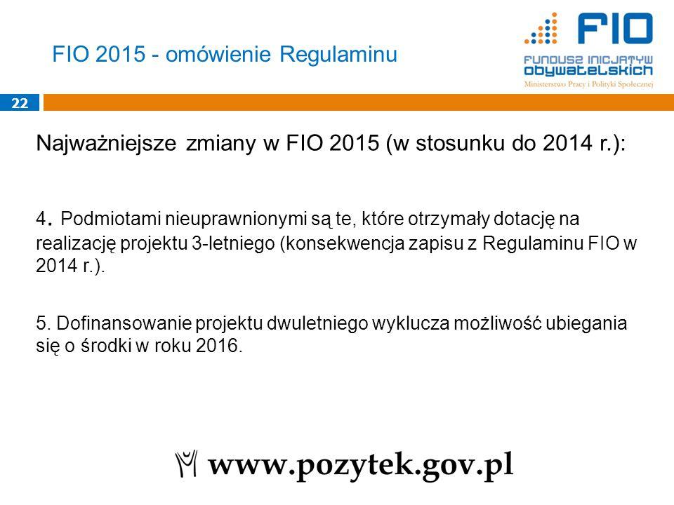 22 Najważniejsze zmiany w FIO 2015 (w stosunku do 2014 r.): 4. Podmiotami nieuprawnionymi są te, które otrzymały dotację na realizację projektu 3-letn