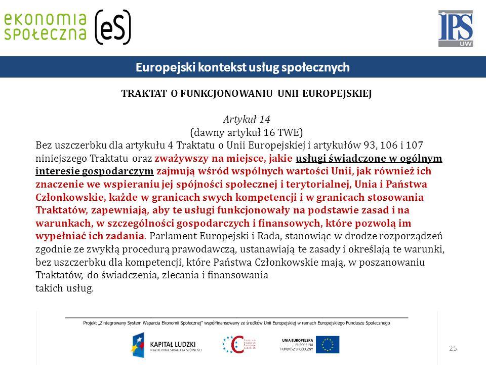 25 TRAKTAT O FUNKCJONOWANIU UNII EUROPEJSKIEJ Artykuł 14 (dawny artykuł 16 TWE) Bez uszczerbku dla artykułu 4 Traktatu o Unii Europejskiej i artykułów 93, 106 i 107 niniejszego Traktatu oraz zważywszy na miejsce, jakie usługi świadczone w ogólnym interesie gospodarczym zajmują wśród wspólnych wartości Unii, jak również ich znaczenie we wspieraniu jej spójności społecznej i terytorialnej, Unia i Państwa Członkowskie, każde w granicach swych kompetencji i w granicach stosowania Traktatów, zapewniają, aby te usługi funkcjonowały na podstawie zasad i na warunkach, w szczególności gospodarczych i finansowych, które pozwolą im wypełniać ich zadania.