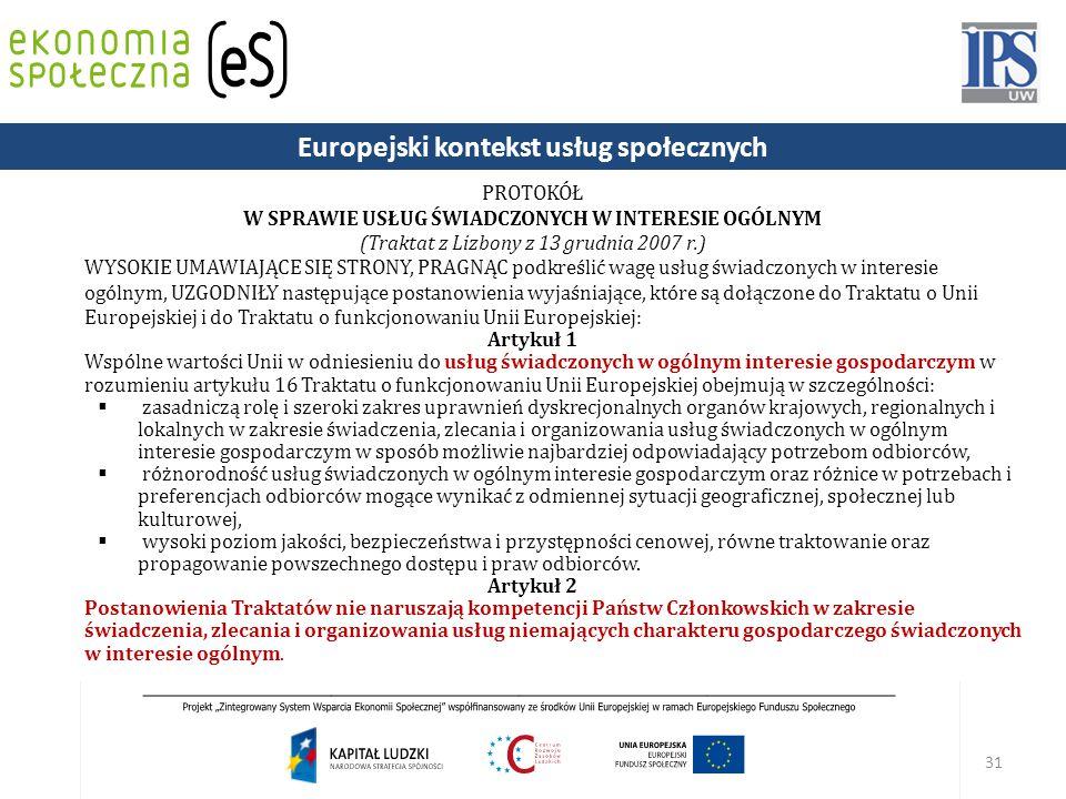31 PROTOKÓŁ W SPRAWIE USŁUG ŚWIADCZONYCH W INTERESIE OGÓLNYM (Traktat z Lizbony z 13 grudnia 2007 r.) WYSOKIE UMAWIAJĄCE SIĘ STRONY, PRAGNĄC podkreślić wagę usług świadczonych w interesie ogólnym, UZGODNIŁY następujące postanowienia wyjaśniające, które są dołączone do Traktatu o Unii Europejskiej i do Traktatu o funkcjonowaniu Unii Europejskiej: Artykuł 1 Wspólne wartości Unii w odniesieniu do usług świadczonych w ogólnym interesie gospodarczym w rozumieniu artykułu 16 Traktatu o funkcjonowaniu Unii Europejskiej obejmują w szczególności:  zasadniczą rolę i szeroki zakres uprawnień dyskrecjonalnych organów krajowych, regionalnych i lokalnych w zakresie świadczenia, zlecania i organizowania usług świadczonych w ogólnym interesie gospodarczym w sposób możliwie najbardziej odpowiadający potrzebom odbiorców,  różnorodność usług świadczonych w ogólnym interesie gospodarczym oraz różnice w potrzebach i preferencjach odbiorców mogące wynikać z odmiennej sytuacji geograficznej, społecznej lub kulturowej,  wysoki poziom jakości, bezpieczeństwa i przystępności cenowej, równe traktowanie oraz propagowanie powszechnego dostępu i praw odbiorców.
