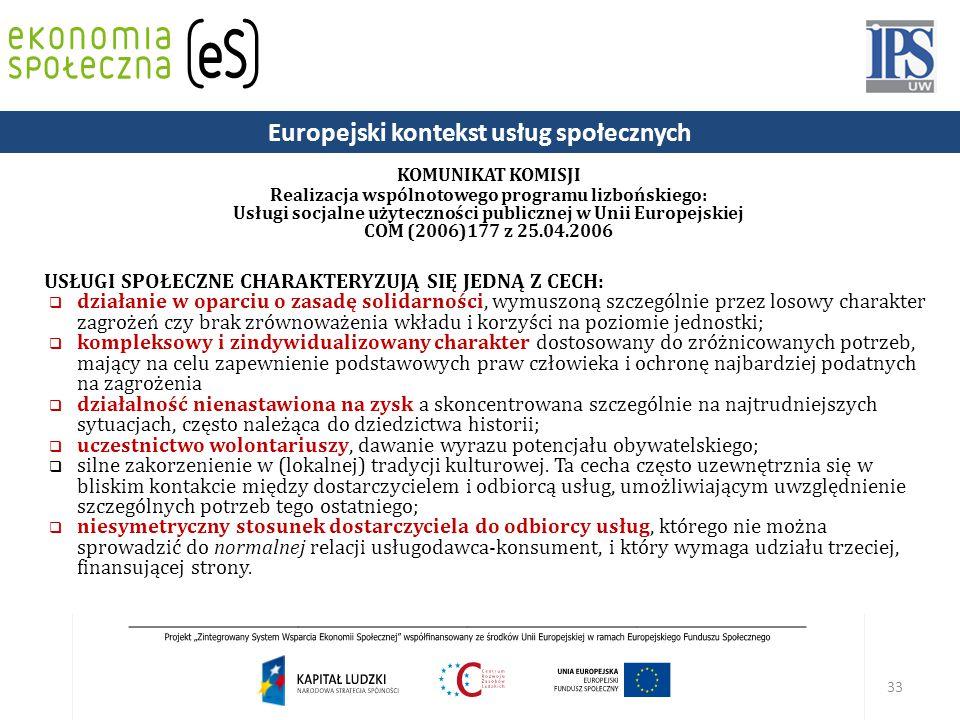 33 KOMUNIKAT KOMISJI Realizacja wspólnotowego programu lizbońskiego: Usługi socjalne użyteczności publicznej w Unii Europejskiej COM (2006)177 z 25.04.2006 USŁUGI SPOŁECZNE CHARAKTERYZUJĄ SIĘ JEDNĄ Z CECH:  działanie w oparciu o zasadę solidarności, wymuszoną szczególnie przez losowy charakter zagrożeń czy brak zrównoważenia wkładu i korzyści na poziomie jednostki;  kompleksowy i zindywidualizowany charakter dostosowany do zróżnicowanych potrzeb, mający na celu zapewnienie podstawowych praw człowieka i ochronę najbardziej podatnych na zagrożenia  działalność nienastawiona na zysk a skoncentrowana szczególnie na najtrudniejszych sytuacjach, często należąca do dziedzictwa historii;  uczestnictwo wolontariuszy, dawanie wyrazu potencjału obywatelskiego;  silne zakorzenienie w (lokalnej) tradycji kulturowej.
