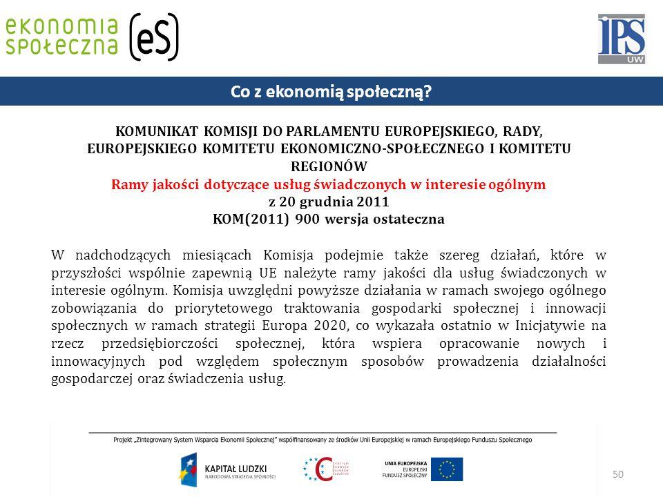 50 KOMUNIKAT KOMISJI DO PARLAMENTU EUROPEJSKIEGO, RADY, EUROPEJSKIEGO KOMITETU EKONOMICZNO-SPOŁECZNEGO I KOMITETU REGIONÓW Ramy jakości dotyczące usług świadczonych w interesie ogólnym z 20 grudnia 2011 KOM(2011) 900 wersja ostateczna W nadchodzących miesiącach Komisja podejmie także szereg działań, które w przyszłości wspólnie zapewnią UE należyte ramy jakości dla usług świadczonych w interesie ogólnym.